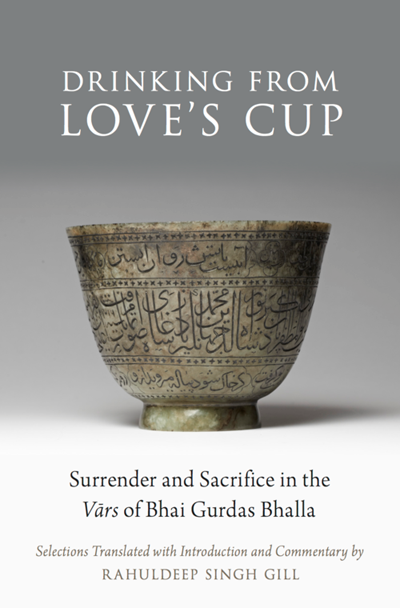Drinking From Love's Cup Surrender and Sacrifice in the Vars of Bhai Gurdas Bhalla Edited and translated by Rahuldeep Singh Gill