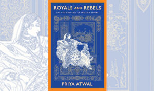 Royals and Rebels: The Rise and Fall of the Sikh Empire By Priya Atwal